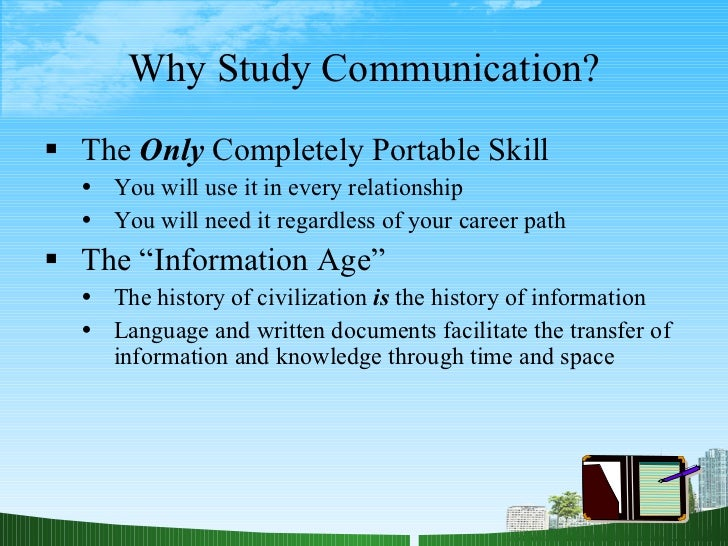 Why Study Communication? <ul><li>The  Only  Completely Portable Skill </li></ul><ul><ul><li>You will use it in every relat...