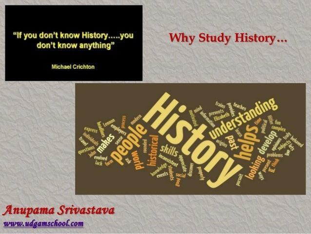 Why Study History… Anupama Srivastava www.udgamschool.com
