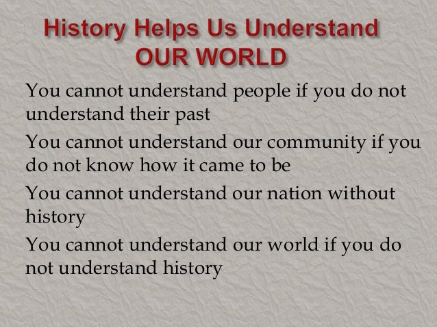 the importance of studying world history Knowing our history and culture helps us construct our identity and build a sense of pride around being most of the book has only for jews who suffer in second world war and their history where is the rroma people who suffer 11 century in that way we can promote the history also the.