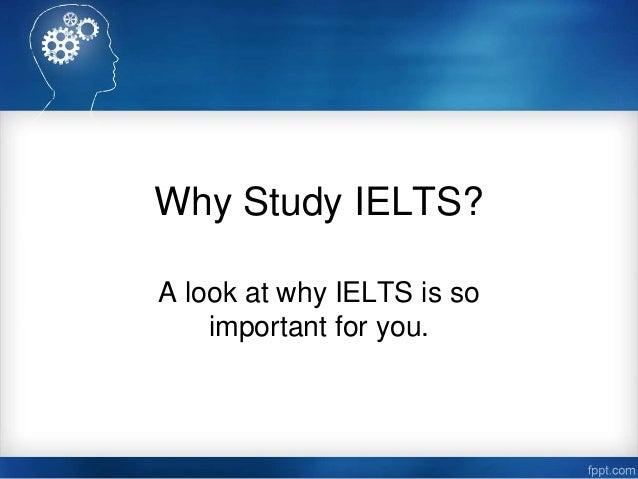 Why Study IELTS? A look at why IELTS is so important for you.
