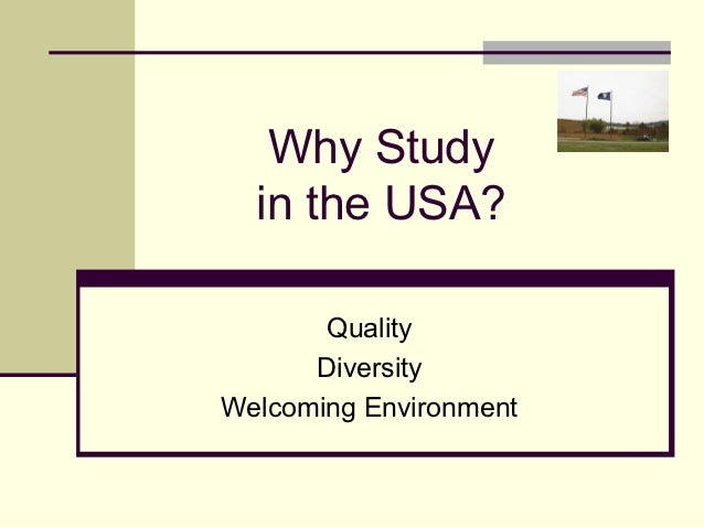 Why Study  in the USA?       Quality      DiversityWelcoming Environment