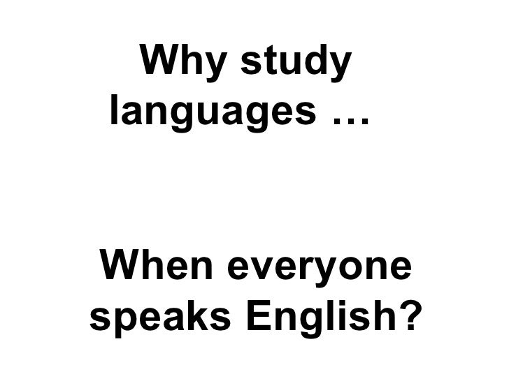 Why studylanguages …When everyonespeaks English?