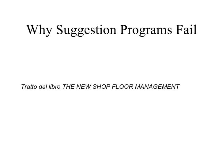 Why Suggestion Programs Fail <ul><li>Tratto dal libro THE NEW SHOP FLOOR MANAGEMENT  </li></ul>