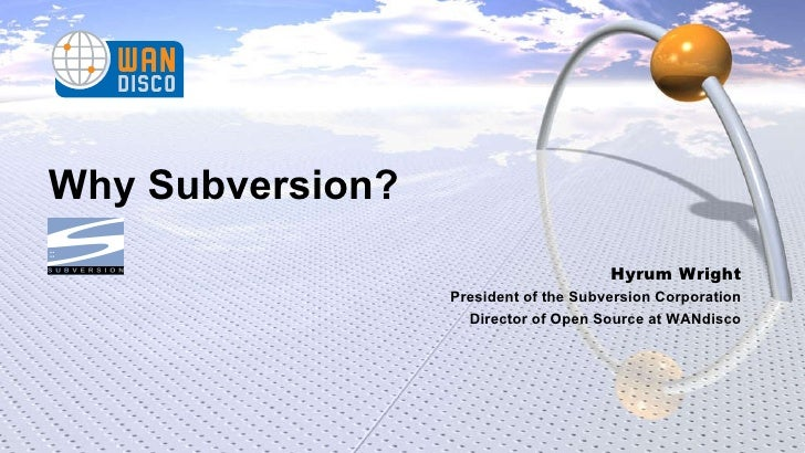 Why Subversion? Hyrum Wright President of the Subversion Corporation Director of Open Source at WANdisco