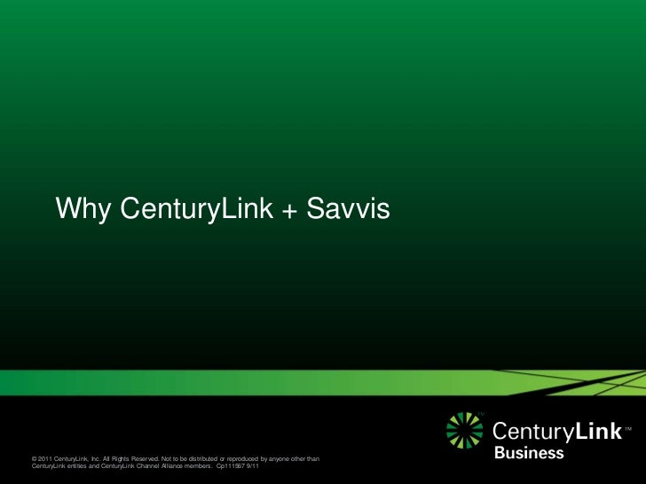 Why CenturyLink + Savvis© 2011 CenturyLink, Inc. All Rights Reserved. Not to be distributed or reproduced by anyone other ...