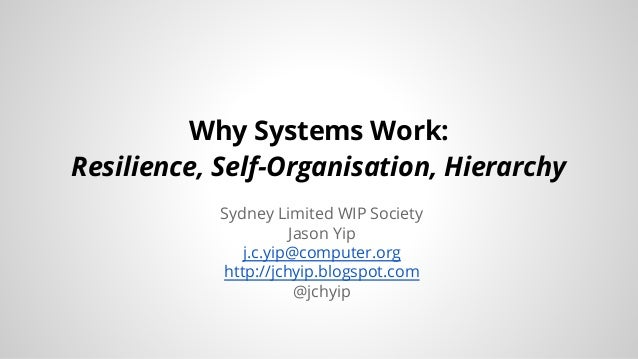 Why Systems Work:  Resilience, Self-Organisation, Hierarchy  Sydney Limited WIP Society  Jason Yip  j.c.yip@computer.org  ...