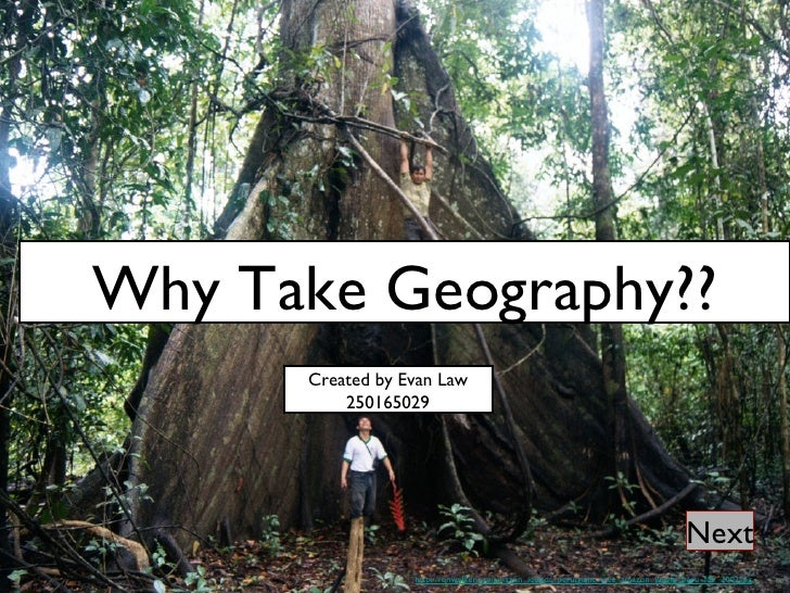 Why Take Geography?? http://ronwalker.org/amazon_iquitos_peru/giant_tree_amazon_jungle_peru_feb_2002.jpg Next Created by E...