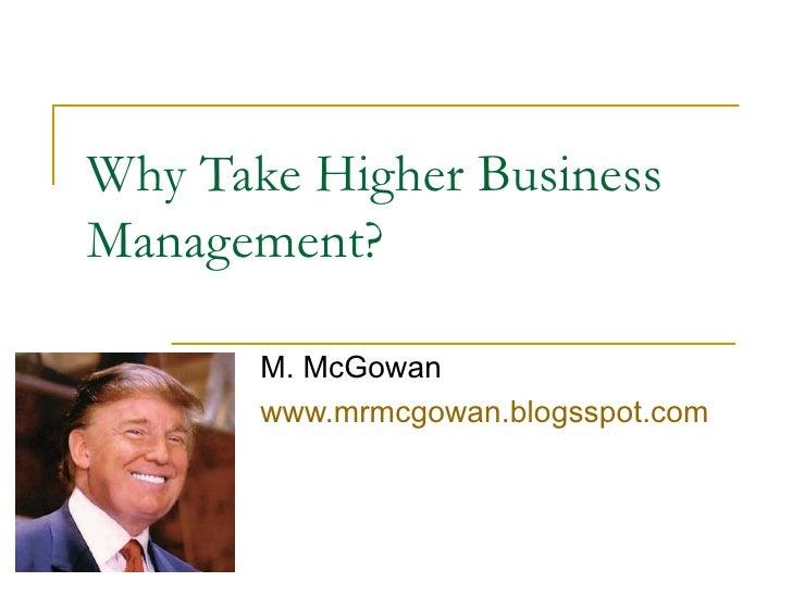 Why Take Higher Business Management? M. McGowan www.mrmcgowan.blogsspot.com