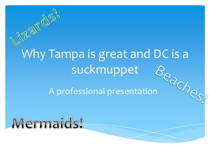 Why Tampa is great and DC is a       suckmuppet    A professional presentation