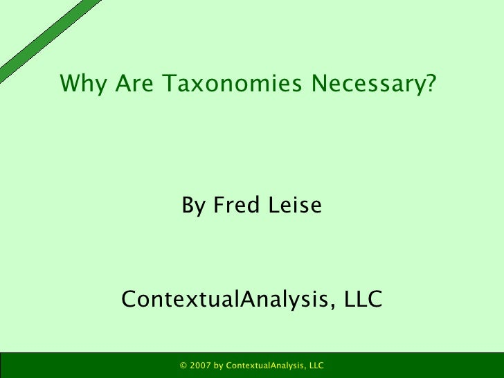Why Are Taxonomies Necessary?  <ul><li>By Fred Leise </li></ul><ul><li>ContextualAnalysis, LLC </li></ul>