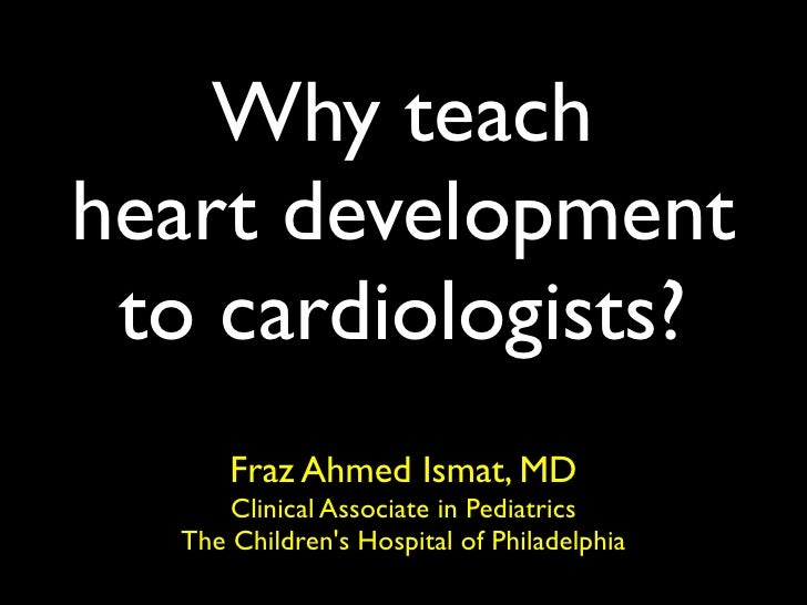 Why teach heart development  to cardiologists?       Fraz Ahmed Ismat, MD       Clinical Associate in Pediatrics   The Chi...