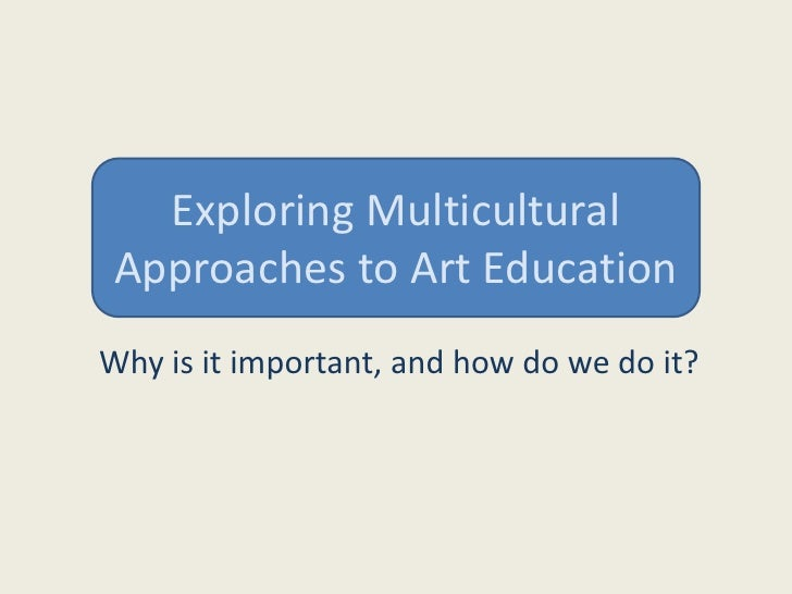 Exploring Multicultural Approaches to Art Education<br />Why is it important, and how do we do it?<br />