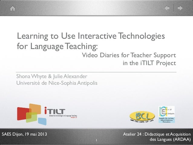 SAES Dijon, 19 mai 2013 Atelier 24 : Didactique et Acquisition des Langues (ARDAA) Learning to Use Interactive Technologie...