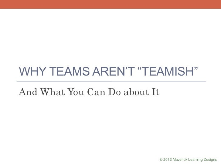 """WHY TEAMS AREN""""T """"TEAMISH"""" And What You Can Do about It © 2012 Maverick Learning Designs"""