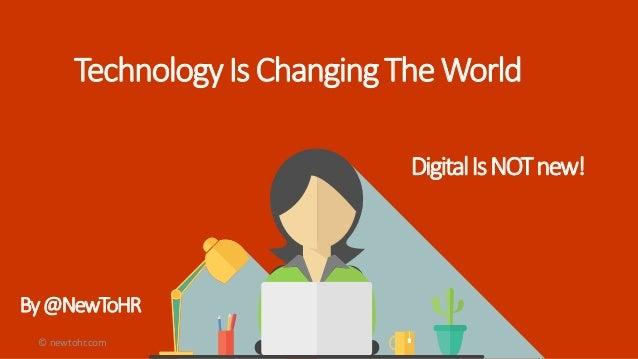 TechnologyIsChangingTheWorld By@NewToHR DigitalIsNOTnew! © newtohr.com