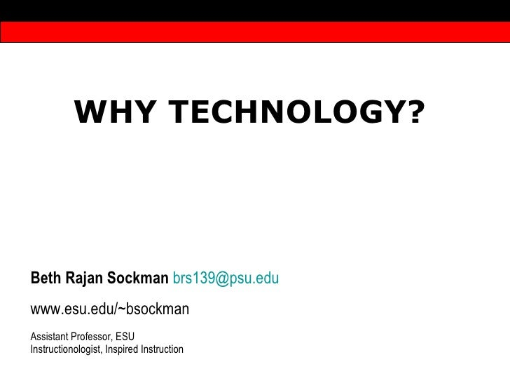 WHY TECHNOLOGY?  Beth Rajan Sockman   [email_address] edu www.esu.edu/~bsockman Assistant Professor, ESU Instructionologis...