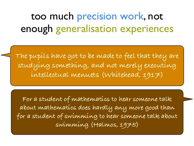 too much precision work, not  enough generalisation experiences  The pupils have got to be made to feel that they are  stu...