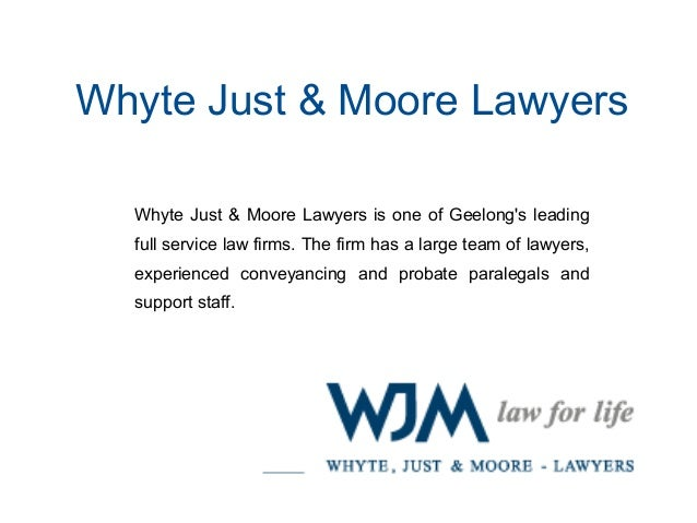 Whyte Just & Moore Lawyers  Whyte Just & Moore Lawyers is one of Geelong's leading  full service law firms. The firm has a...
