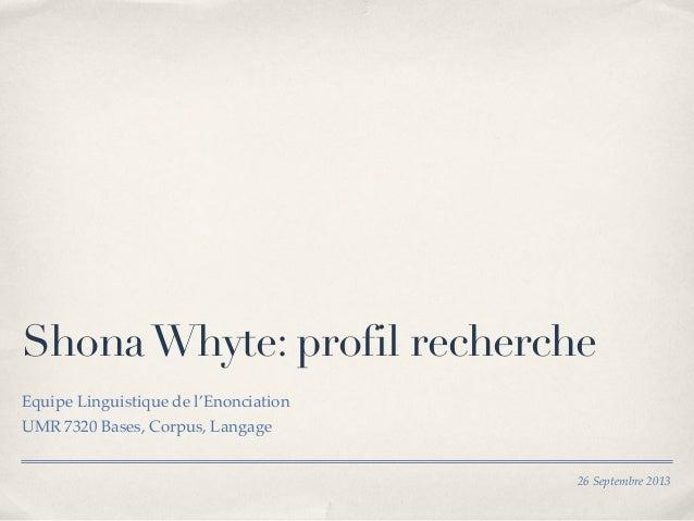 26 Septembre 2013 ShonaWhyte: profil recherche Equipe Linguistique de l'Enonciation UMR 7320 Bases, Corpus, Langage