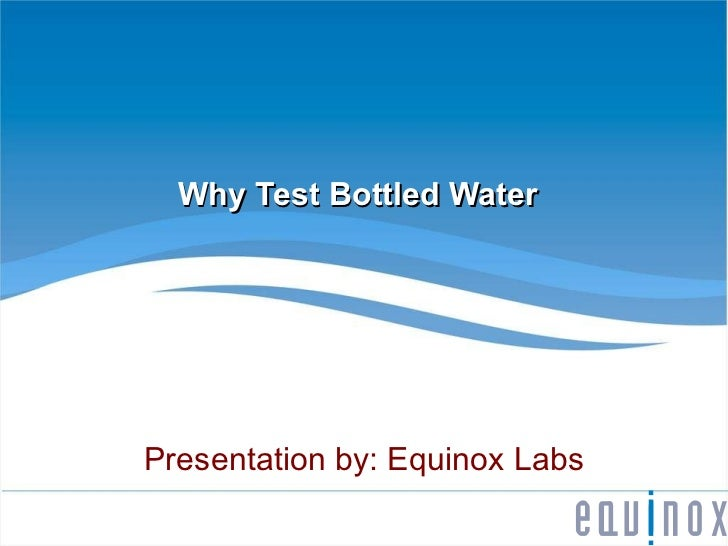 Why Test Bottled Water Presentation by: Equinox Labs
