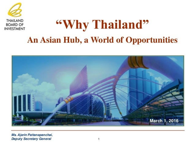 """Why Thailand"" An Asian Hub, a World of Opportunities March 1, 2016 Ms. Ajarin Pattanapanchai, Deputy Secretary General 1"