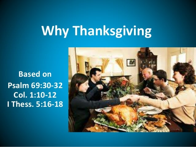 Why Thanksgiving Based on Psalm 69:30-32 Col. 1:10-12 I Thess. 5:16-18