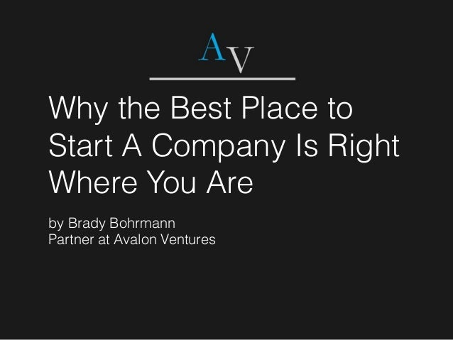 Why the Best Place to Start A Company Is Right Where You Are by Brady Bohrmann Partner at Avalon Ventures