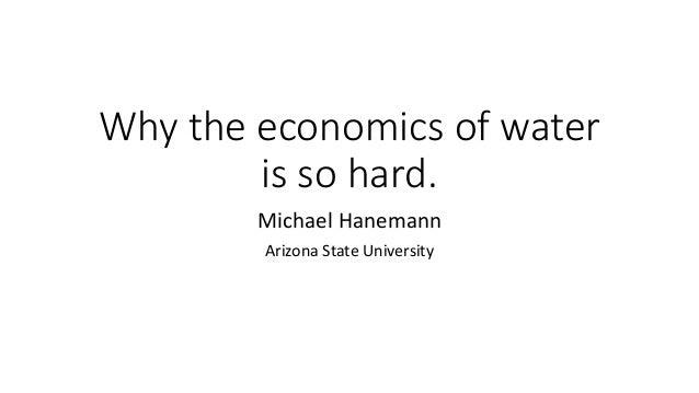 Why the economics of water is so hard. Michael Hanemann Arizona State University