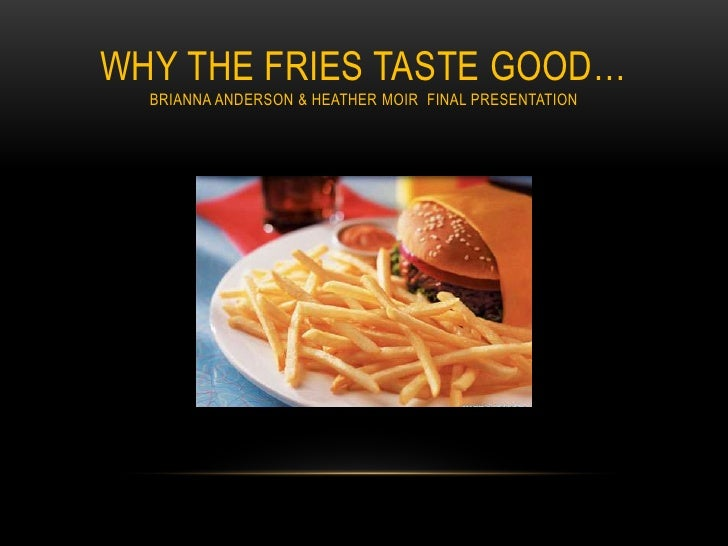 why the fries tastes good Read this essay on why the fries taste so good come browse our large digital warehouse of free sample essays get the knowledge you need in order to pass your classes and more.
