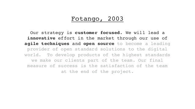 Fotango, 2003 Our strategy is customer focused. We will lead a innovative effort in the market through our use of agile te...