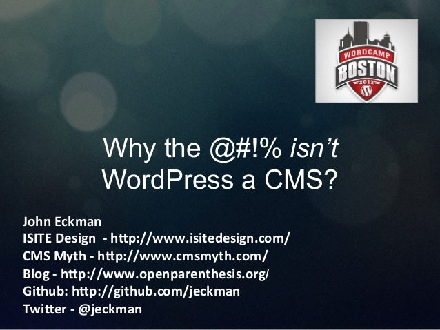 Why the @#!% isn't WordPress a CMS? John	   Eckman	    ISITE	   Design	   	   -­‐	   h4p://www.isitedesign.com/	    CMS	  ...