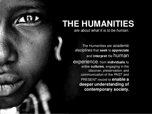 THE HUMANITIES are about what it is to be human. The Humanities are academic disciplines that seek to appreciate and inter...