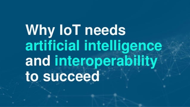 © 2017 Nuance Communications, Inc. All rights reserved. Why IoT needs artificial intelligence and interoperability to succ...