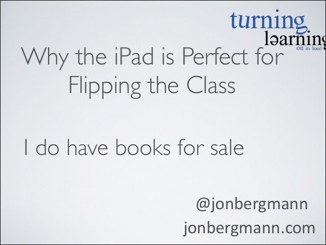 Why the iPad is Perfect for   Flipping the Class  I do have books for sale   @jonbergmann   jonbergmann.com