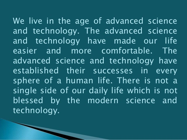 Actually it has become impossible for us to move a single day without the help of modern science and technology. We are de...