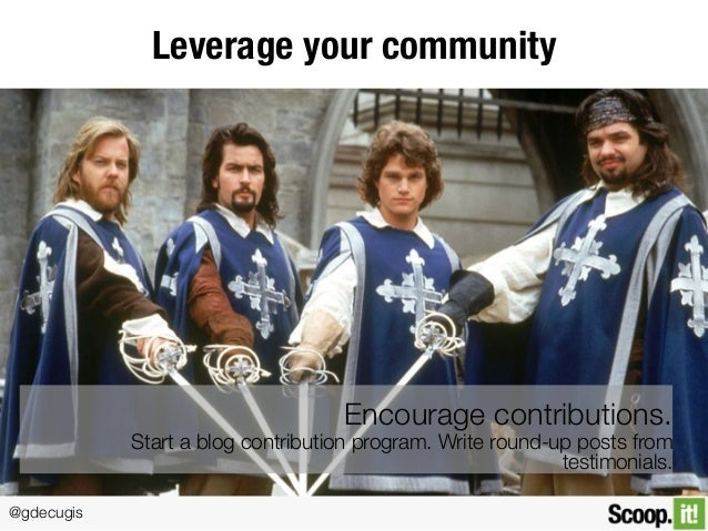 @gdecugis Leverage your community Encourage contributions. Start a blog contribution program. Write round-up posts from te...