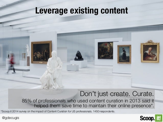 @gdecugis Leverage existing content Don't just create. Curate. 85% of professionals who used content curation in 2013 said...
