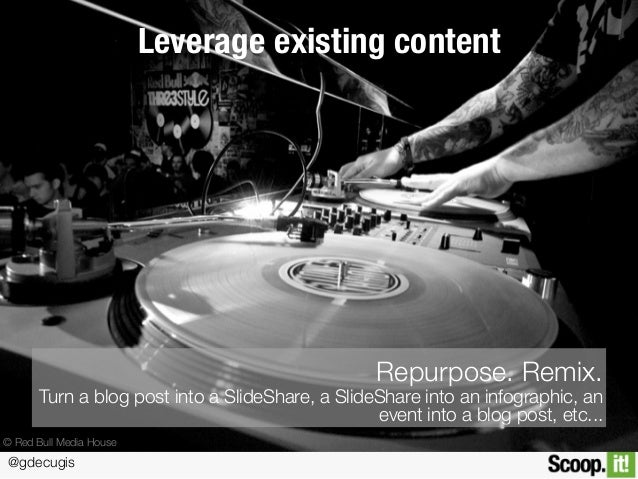 @gdecugis Leverage existing content Repurpose. Remix. Turn a blog post into a SlideShare, a SlideShare into an infographic...