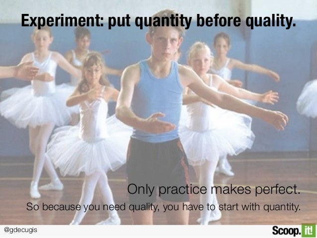 @gdecugis Experiment: put quantity before quality. Only practice makes perfect. So because you need quality, you have to s...