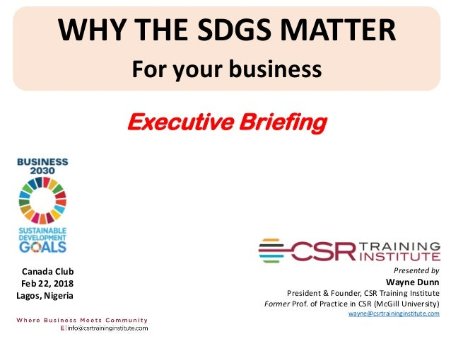WHY THE SDGS MATTER For your business Presented by Wayne Dunn President & Founder, CSR Training Institute Former Prof. of ...
