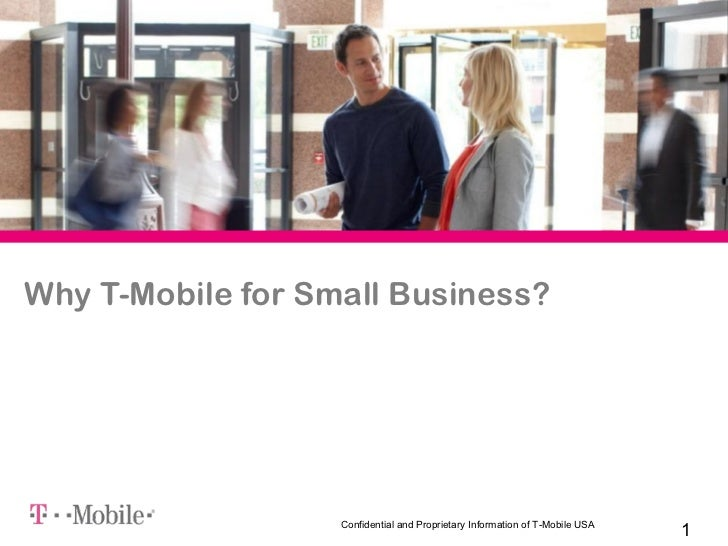 Why T-Mobile for Small Business?                   Confidential and Proprietary Information of T-Mobile USA               ...