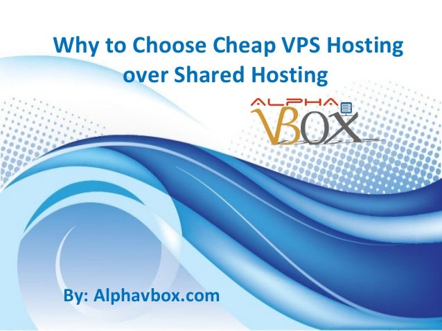 Why to Choose Cheap VPS Hosting over Shared Hosting  By: Alphavbox.com