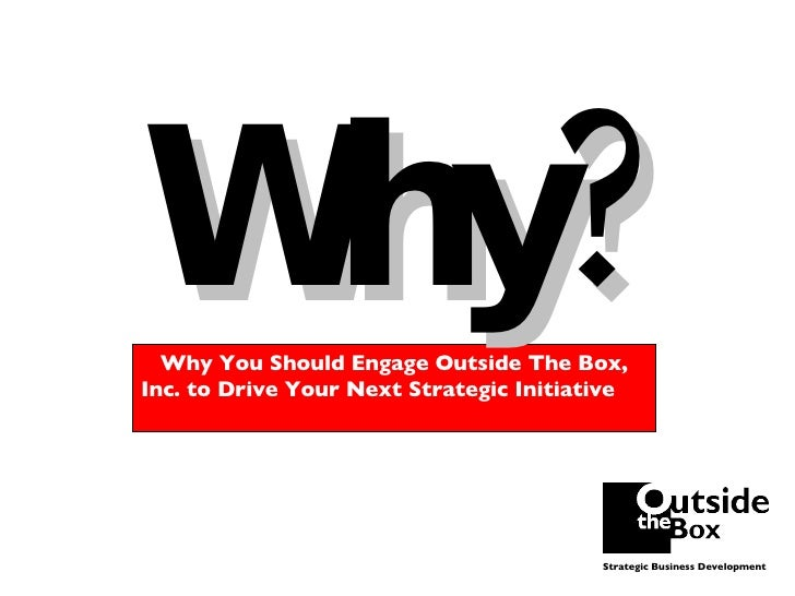 Why? Why You Should Engage Outside The Box, Inc. to Drive Your Next Strategic Initiative  Strategic Business Development