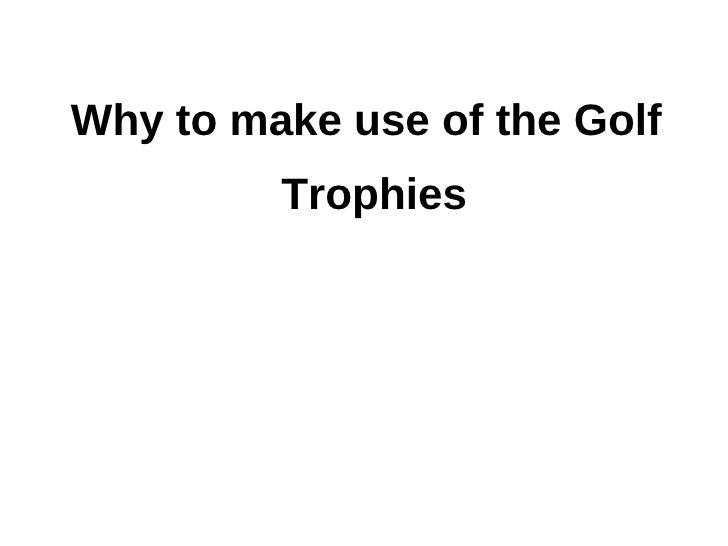 Why to make use of the Golf         Trophies