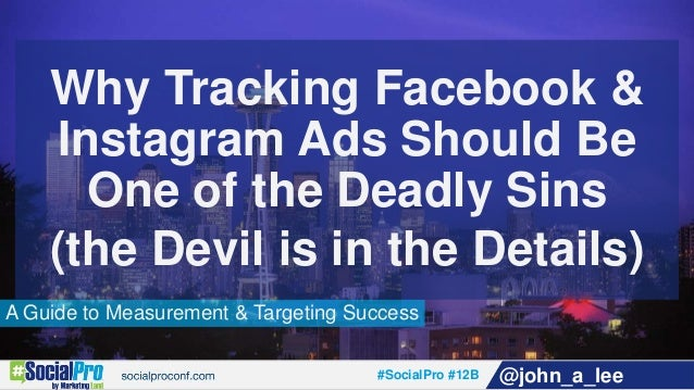 #SocialPro #12B @john_a_lee A Guide to Measurement & Targeting Success Why Tracking Facebook & Instagram Ads Should Be One...