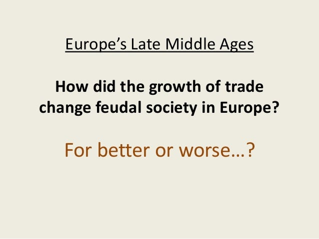 Europe's Late Middle Ages  How did the growth of tradechange feudal society in Europe?   For better or worse…?