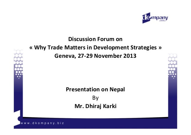 Discussion Forum on « Why Trade Matters in Development Strategies » Geneva, 27-29 November 2013  Presentation on Nepal By ...