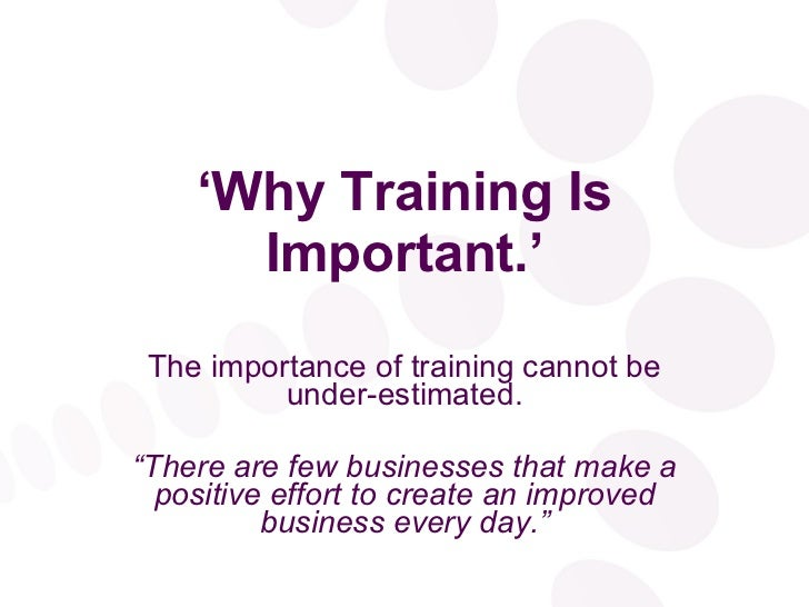 the importance of training Learning something new in work or life always carries with it a number of  challenges the process can be overwhelming, confusing and lengthy.