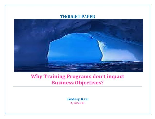THOUGHT PAPERWhy Training Programs don't impact       Business Objectives?            Sandeep Kaul              2/12/2013
