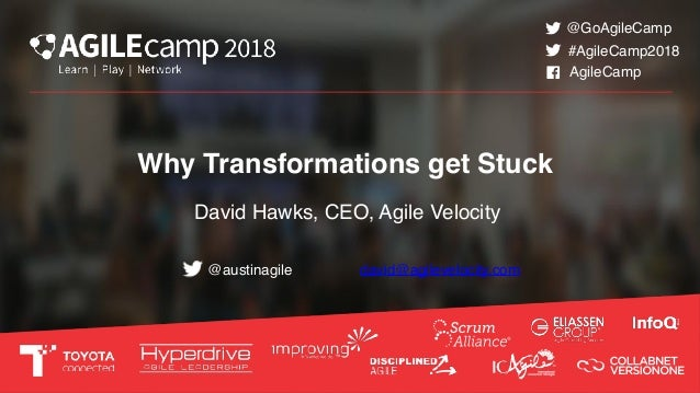 Why Transformations get Stuck David Hawks, CEO, Agile Velocity @austinagile #AgileCamp2018 @GoAgileCamp AgileCamp david@ag...